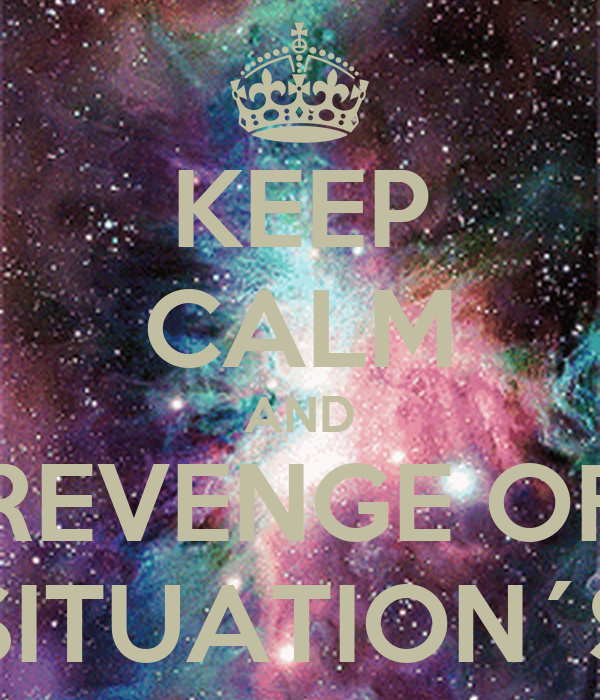 KEEP CALM AND THE REVENGE OF THE SITUATION´S