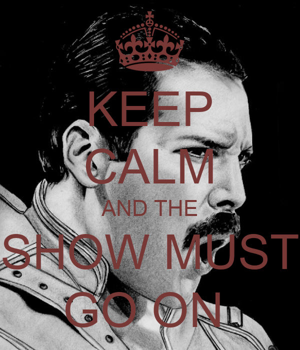 KEEP CALM AND THE SHOW MUST GO ON