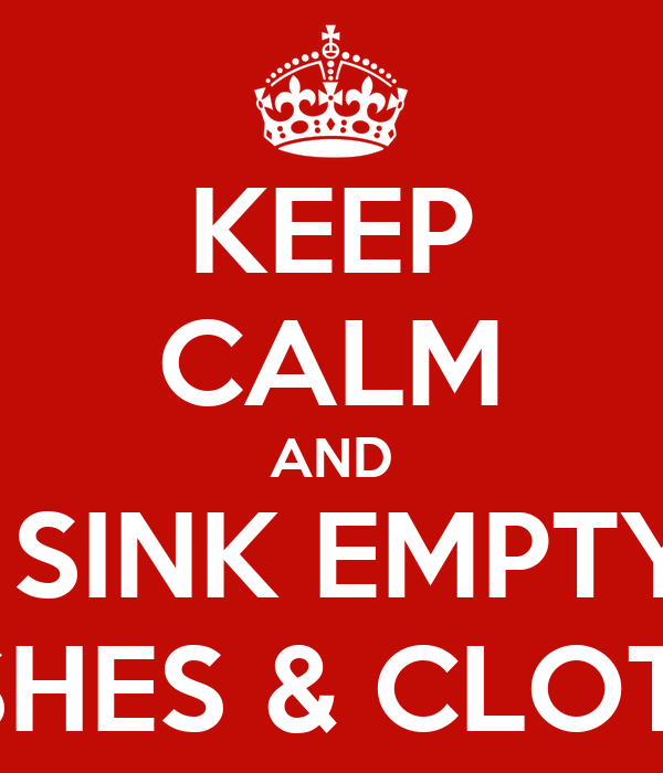 KEEP CALM AND THE SINK EMPTY OF DISHES & CLOTHS