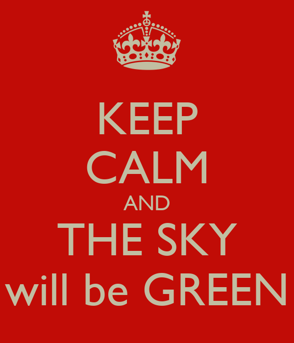 KEEP CALM AND THE SKY will be GREEN