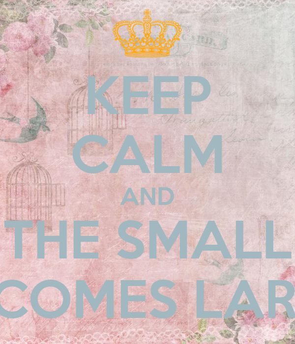 KEEP CALM AND THE SMALL BECOMES LARGE