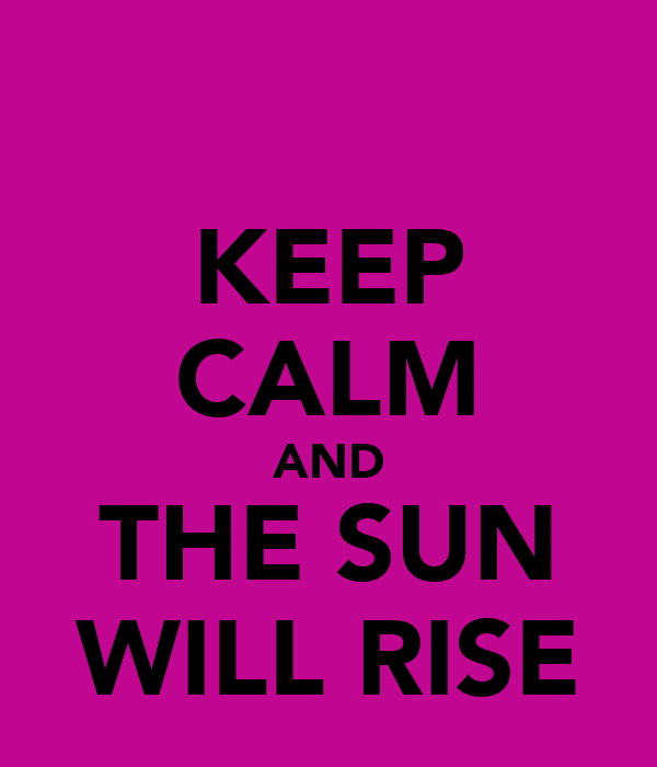 KEEP CALM AND THE SUN WILL RISE