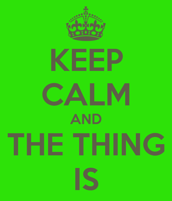 KEEP CALM AND THE THING IS