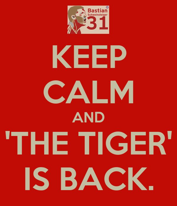 KEEP CALM AND 'THE TIGER' IS BACK.