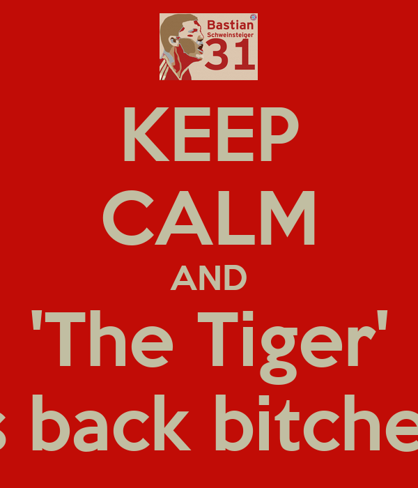 KEEP CALM AND 'The Tiger' is back bitches