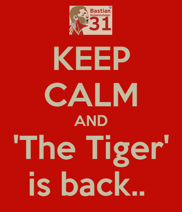 KEEP CALM AND 'The Tiger' is back..