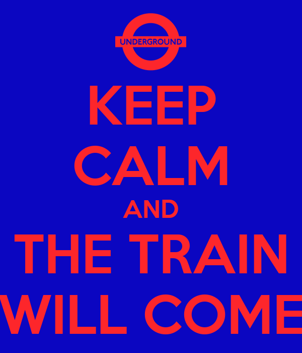 KEEP CALM AND THE TRAIN WILL COME