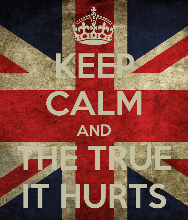 KEEP CALM AND THE TRUE IT HURTS