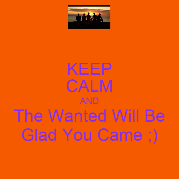 KEEP CALM AND The Wanted Will Be Glad You Came ;)