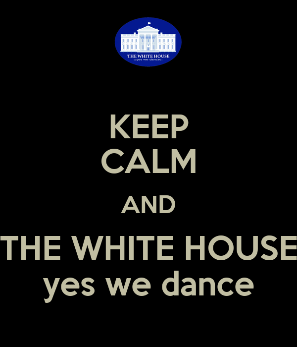 KEEP CALM AND THE WHITE HOUSE yes we dance