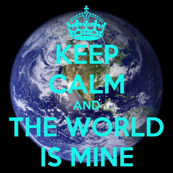 KEEP CALM AND THE WORLD IS MINE