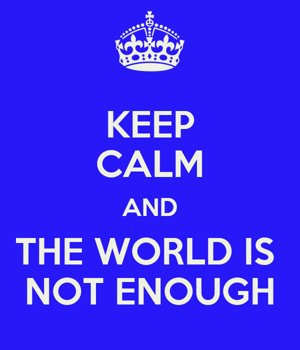 KEEP CALM AND THE WORLD IS  NOT ENOUGH