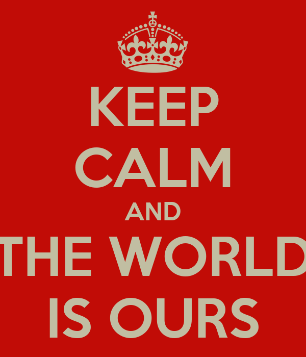 KEEP CALM AND THE WORLD IS OURS