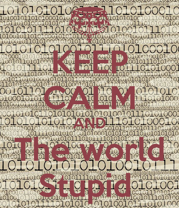 KEEP CALM AND The world Stupid