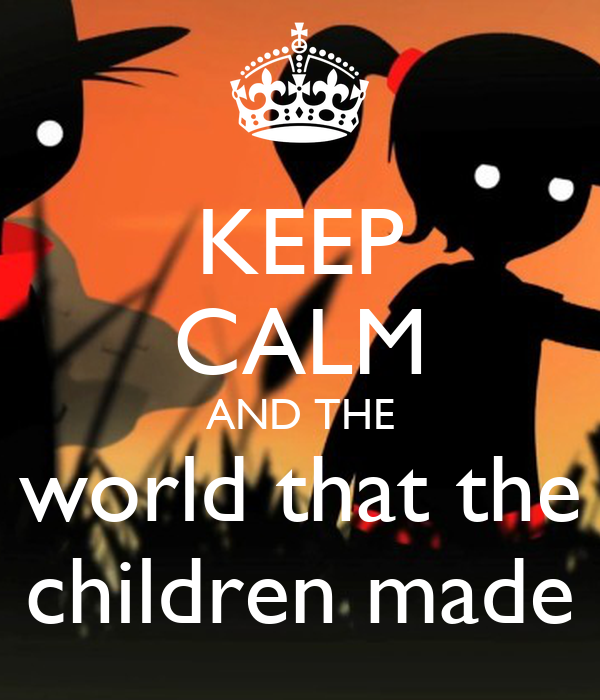 KEEP CALM AND THE world that the children made