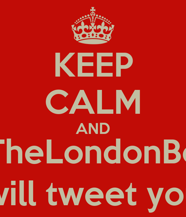 KEEP CALM AND @TheLondonBoys will tweet you