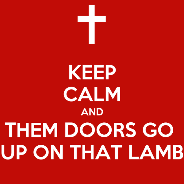 KEEP CALM AND THEM DOORS GO  UP ON THAT LAMB