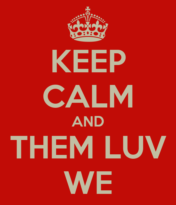 KEEP CALM AND THEM LUV WE