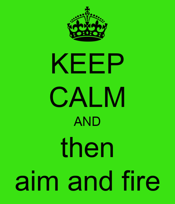 KEEP CALM AND then aim and fire