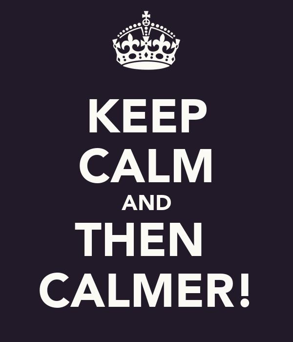 KEEP CALM AND THEN  CALMER!