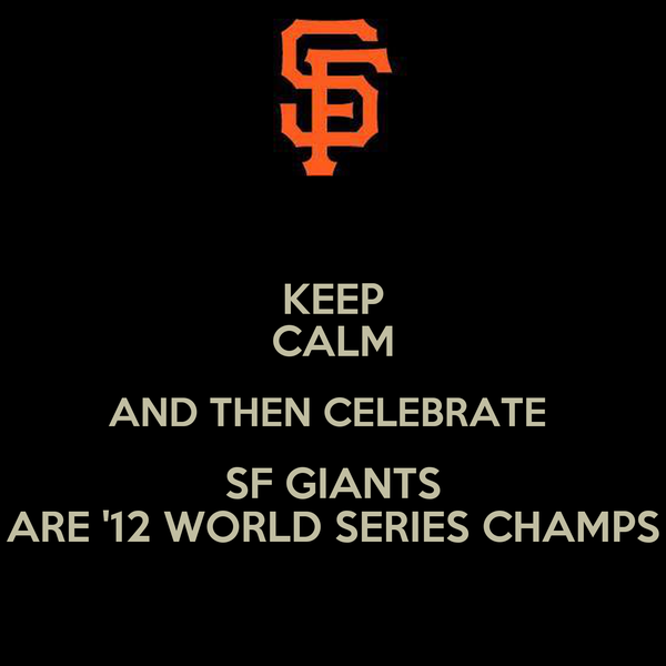 KEEP CALM AND THEN CELEBRATE  SF GIANTS ARE '12 WORLD SERIES CHAMPS