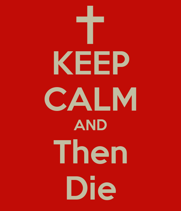 KEEP CALM AND Then Die