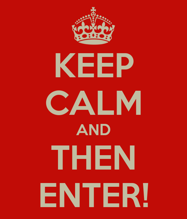 KEEP CALM AND THEN ENTER!