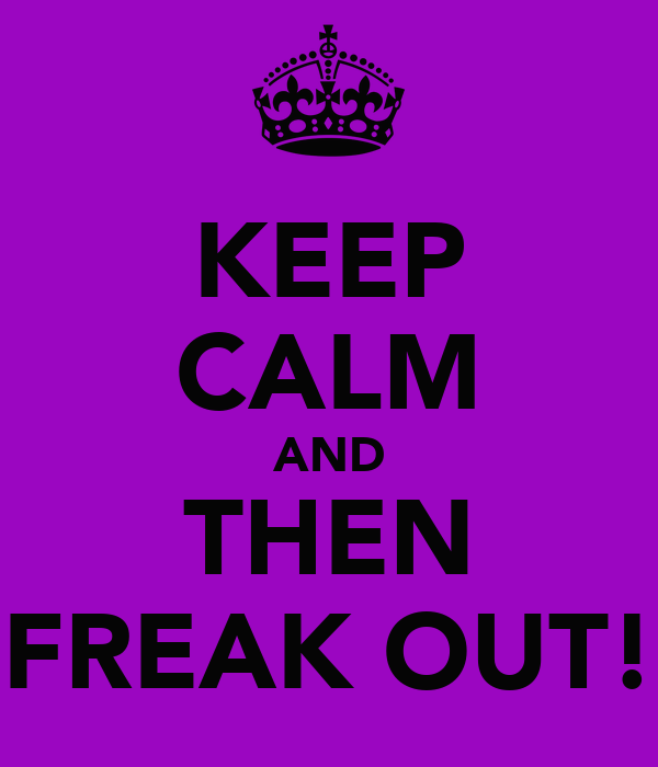 KEEP CALM AND THEN FREAK OUT!