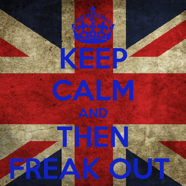 KEEP CALM AND THEN FREAK OUT