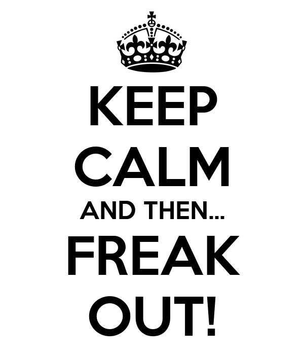 KEEP CALM AND THEN... FREAK OUT!