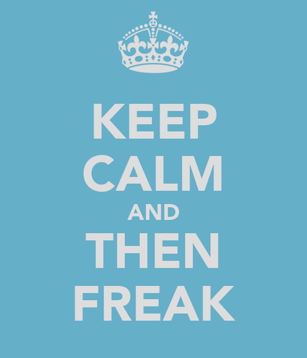 KEEP CALM AND THEN FREAK