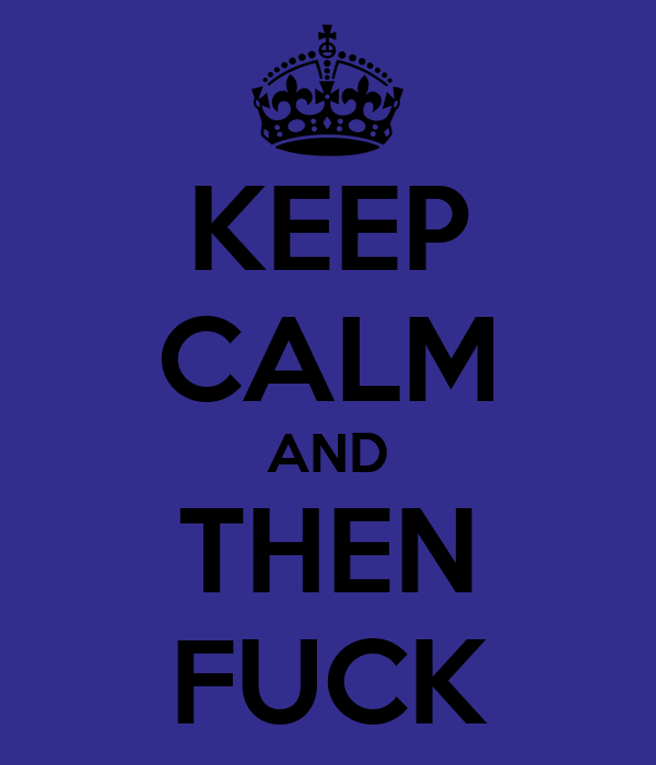 KEEP CALM AND THEN FUCK