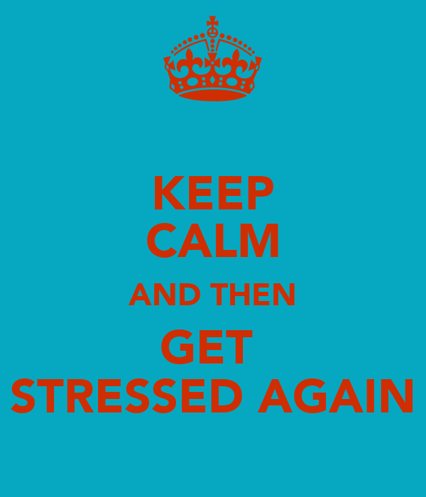 KEEP CALM AND THEN GET  STRESSED AGAIN