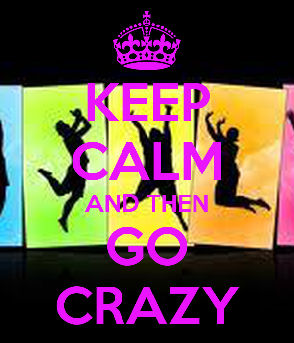 KEEP CALM AND THEN GO CRAZY