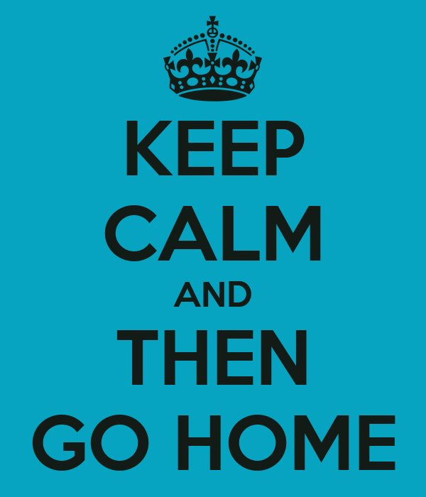 KEEP CALM AND THEN GO HOME