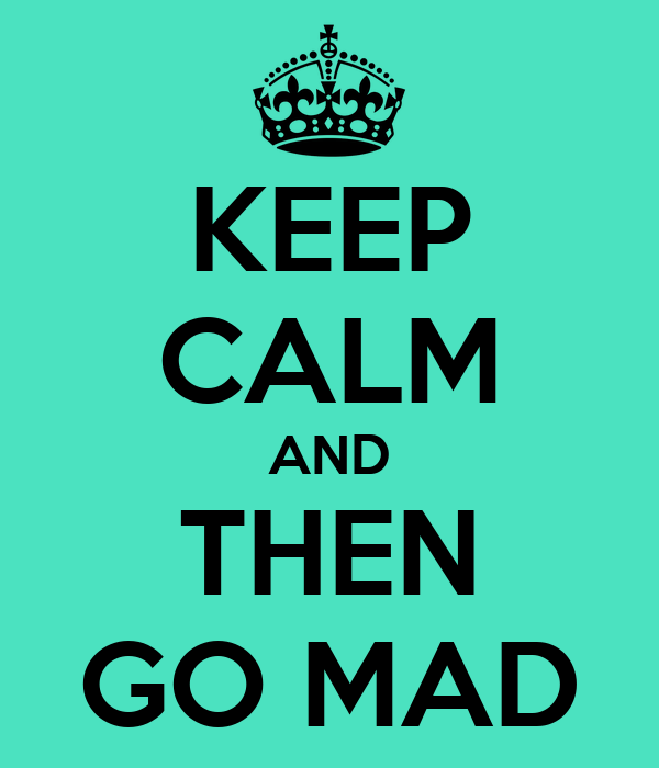 KEEP CALM AND THEN GO MAD