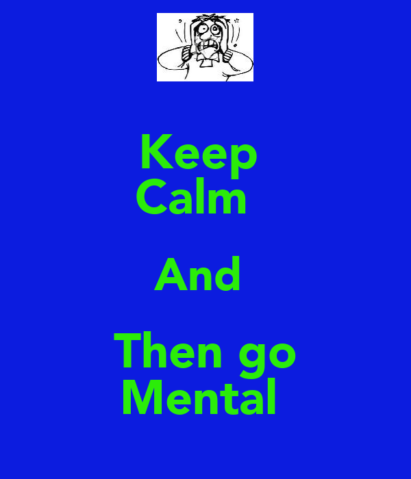 Keep  Calm   And  Then go Mental
