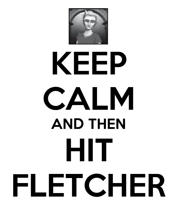 KEEP CALM AND THEN HIT FLETCHER