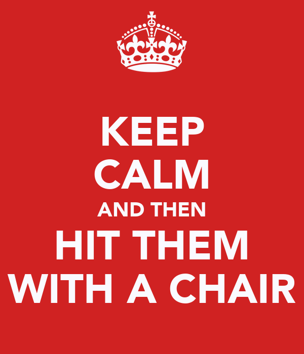 KEEP CALM AND THEN HIT THEM WITH A CHAIR