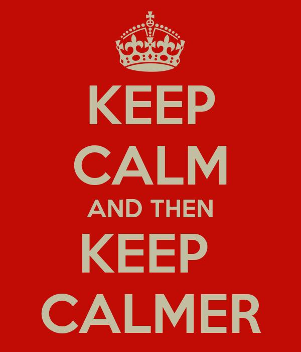 KEEP CALM AND THEN KEEP  CALMER