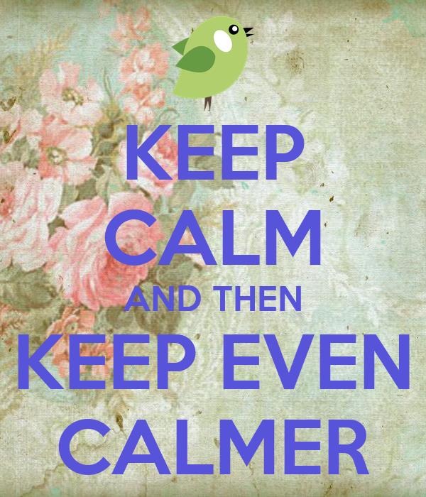 KEEP CALM AND THEN KEEP EVEN CALMER
