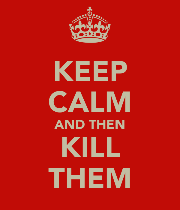 KEEP CALM AND THEN KILL THEM