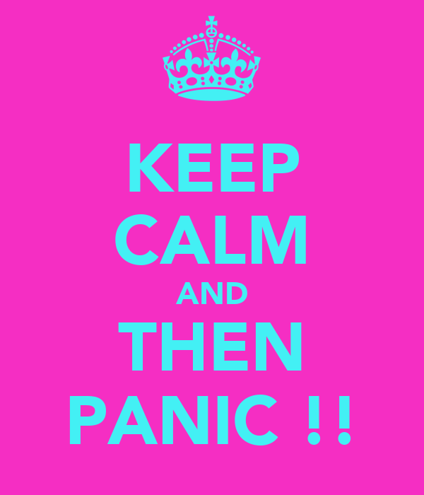 KEEP CALM AND THEN PANIC !!
