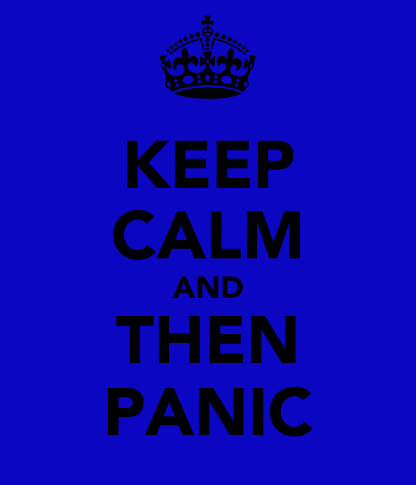 KEEP CALM AND THEN PANIC