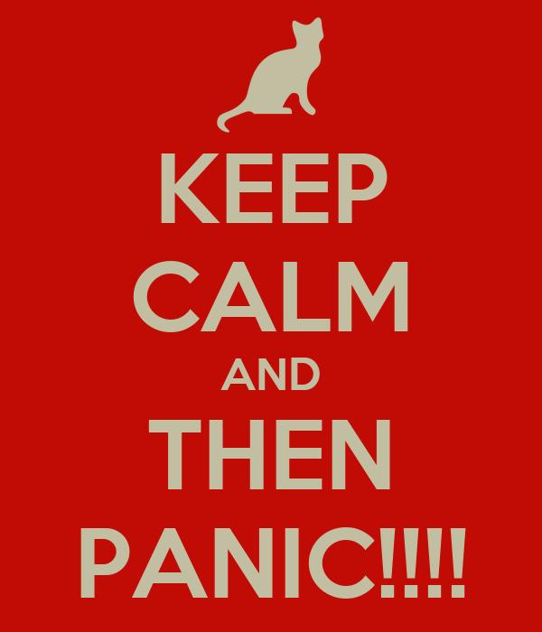 KEEP CALM AND THEN PANIC!!!!