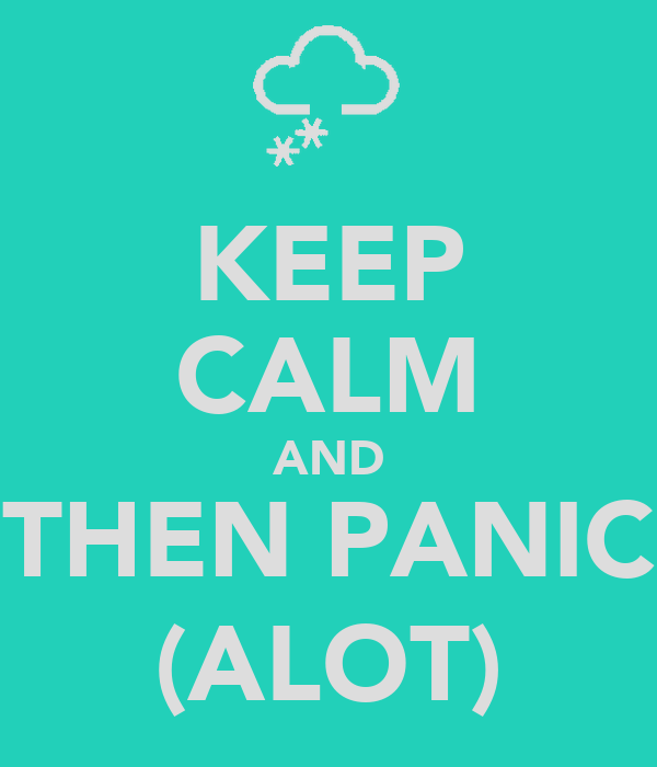 KEEP CALM AND THEN PANIC (ALOT)