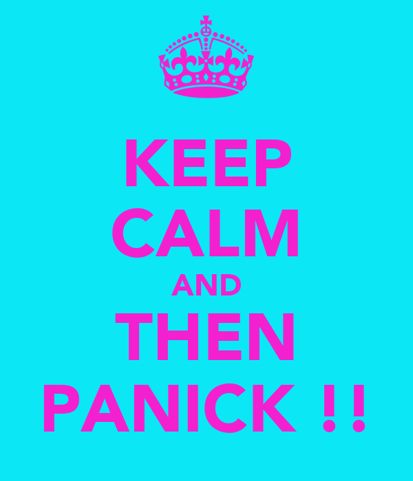 KEEP CALM AND THEN PANICK !!
