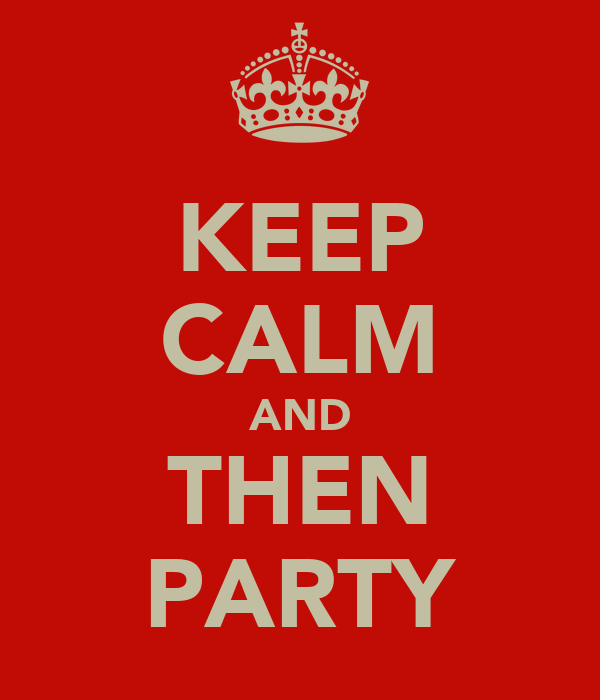 KEEP CALM AND THEN PARTY
