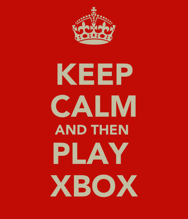 KEEP CALM AND THEN  PLAY  XBOX