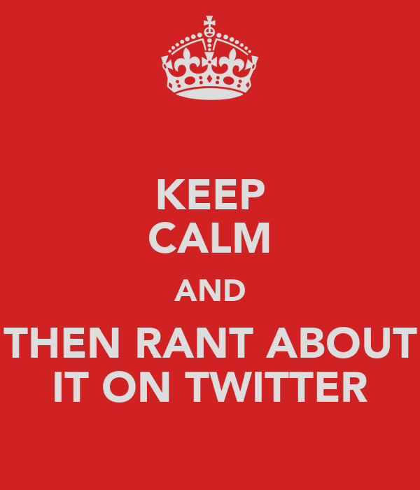 KEEP CALM AND THEN RANT ABOUT IT ON TWITTER
